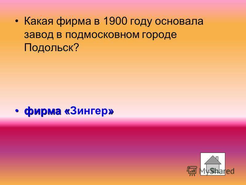 Какая фирма в 1900 году основала завод в подмосковном городе Подольск? фирма «»фирма «Зингер»