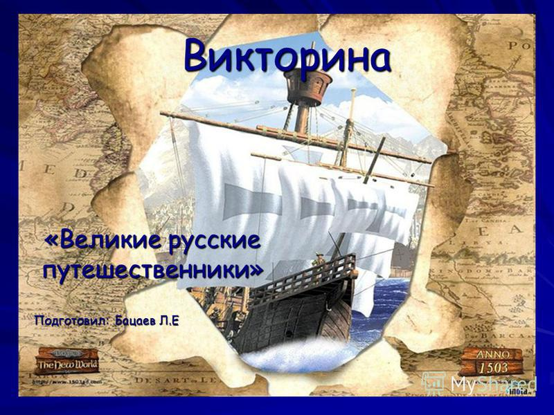 Викторина «Великие русские путешественники» Подготовил: Бацаев Л.Е