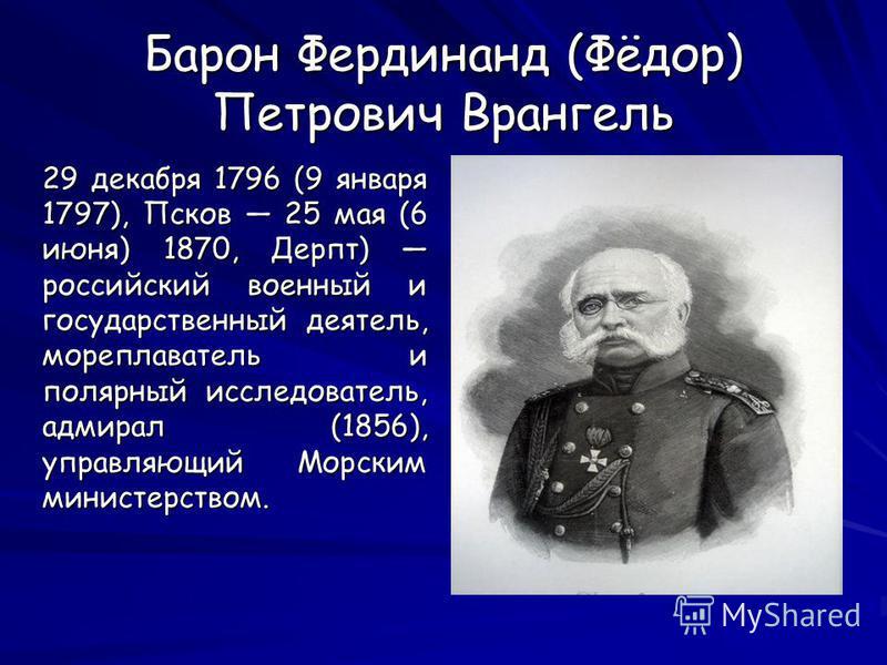 Барон Фердинанд (Фёдор) Петрович Врангель 29 декабря 1796 (9 января 1797), Псков 25 мая (6 июня) 1870, Дерпт) российский военный и государственный деятель, мореплаватель и полярный исследователь, адмирал (1856), управляющий Морским министерством. 29