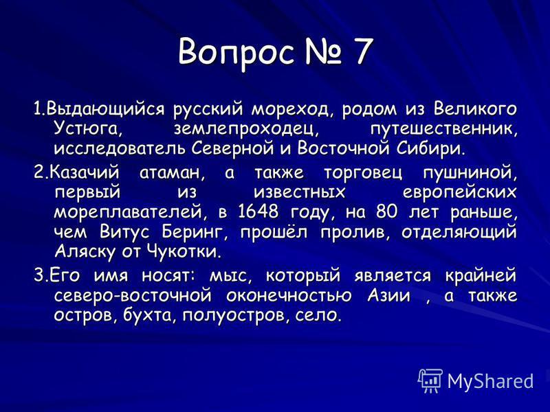 Вопрос 7 1. Выдающийся русский мореход, родом из Великого Устюга, землепроходец, путешественник, исследователь Северной и Восточной Сибири. 2. Казачий атаман, а также торговец пушниной, первый из известных европейских мореплавателей, в 1648 году, на