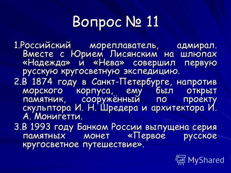Вопрос 11 1. Российский мореплаватель, адмирал. Вместе с Юрием Лисянским на шлюпах «Надежда» и «Нева» совершил первую русскую кругосветную экспедицию. 2. В 1874 году в Санкт-Петербурге, напротив морского корпуса, ему был открыт памятник, сооружённый