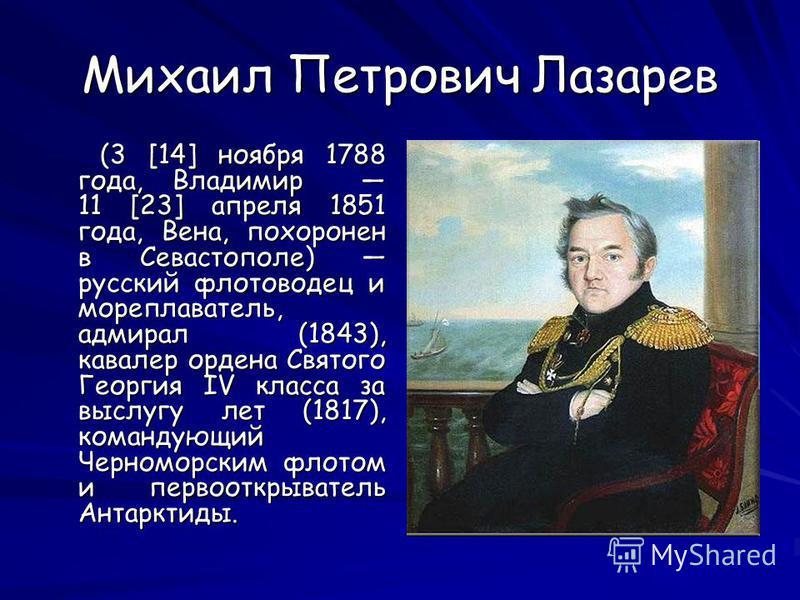 Михаил Петрович Лазарев (3 [14] ноября 1788 года, Владимир 11 [23] апреля 1851 года, Вена, похоронен в Севастополе) русский флотоводец и мореплаватель, адмирал (1843), кавалер ордена Святого Георгия IV класса за выслугу лет (1817), командующий Черном