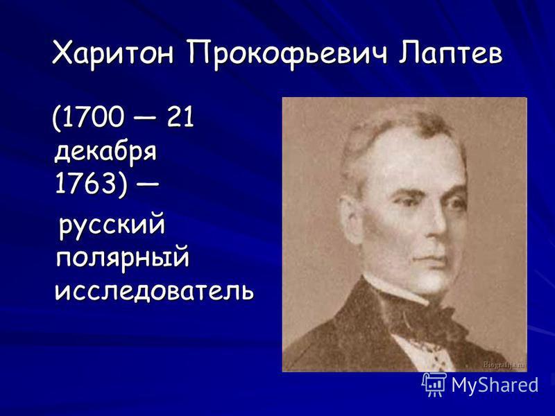 Харитон Прокофьевич Лаптев (1700 21 декабря 1763) (1700 21 декабря 1763) русский полярный исследователь русский полярный исследователь