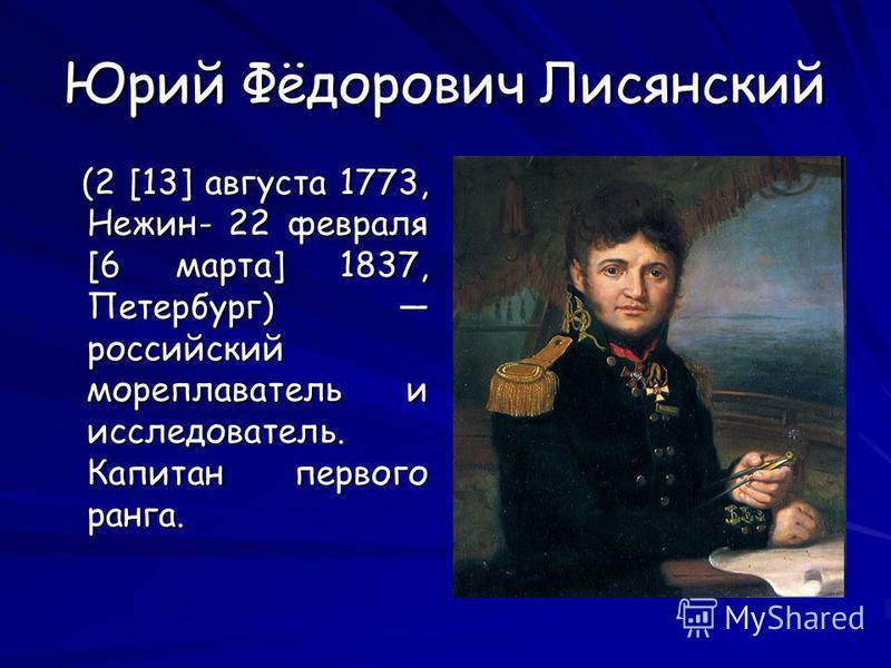 Юрий Фёдорович Лисянский (2 [13] августа 1773, Нежин- 22 февраля [6 марта] 1837, Петербург) российский мореплаватель и исследователь. Капитан первого ранга. (2 [13] августа 1773, Нежин- 22 февраля [6 марта] 1837, Петербург) российский мореплаватель и