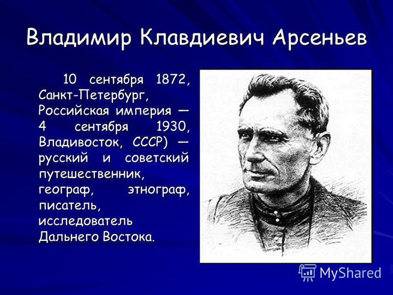 Владимир Клавдиевич Арсеньев 10 сентября 1872, Санкт-Петербург, Российская империя 4 сентября 1930, Владивосток, СССР) русский и советский путешественник, географ, этнограф, писатель, исследователь Дальнего Востока. 10 сентября 1872, Санкт-Петербург,