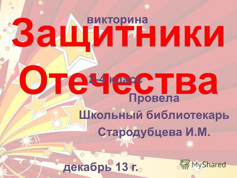 Защитники Отечества викторина 2-4 класс Провела Школьный библиотекарь Стародубцева И.М. декабрь 13 г.