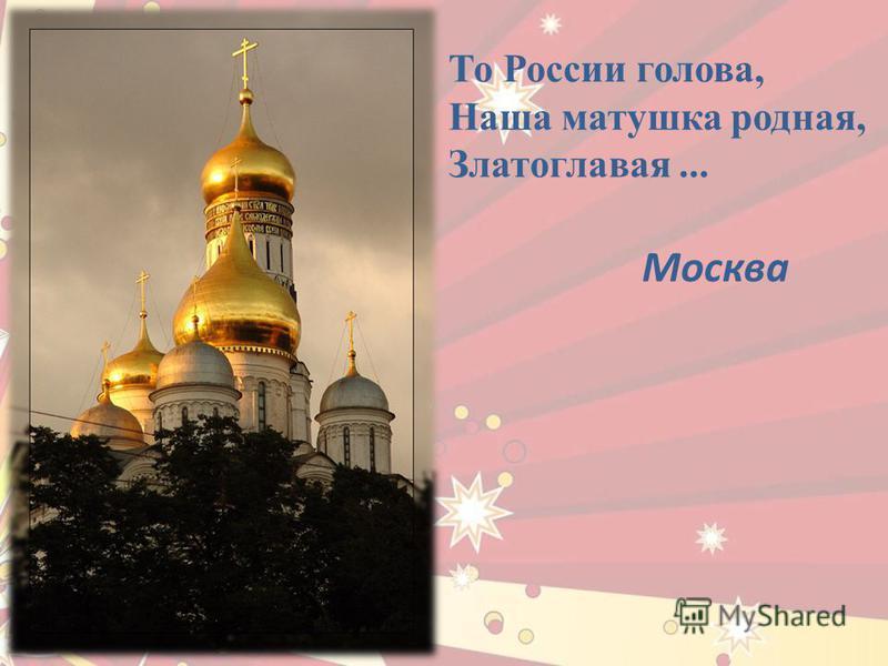 То России голова, Наша матушка родная, Златоглавая... Москва