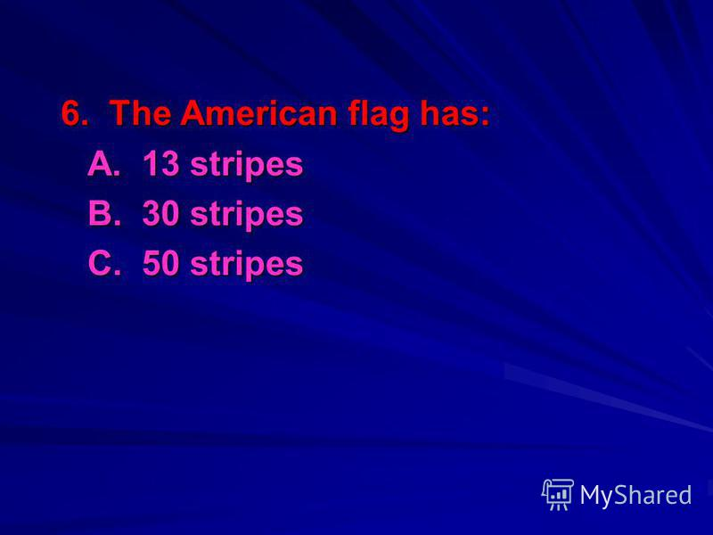 6. The American flag has: A. 13 stripes B. 30 stripes C. 50 stripes