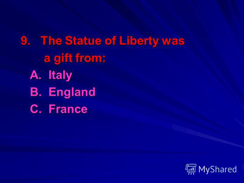 9. The Statue of Liberty was a gift from: a gift from: A. Italy B. England C. France