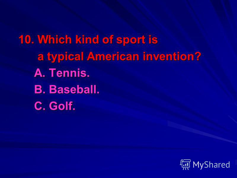 10. Which kind of sport is a typical American invention? a typical American invention? A. Tennis. B. Baseball. C. Golf.