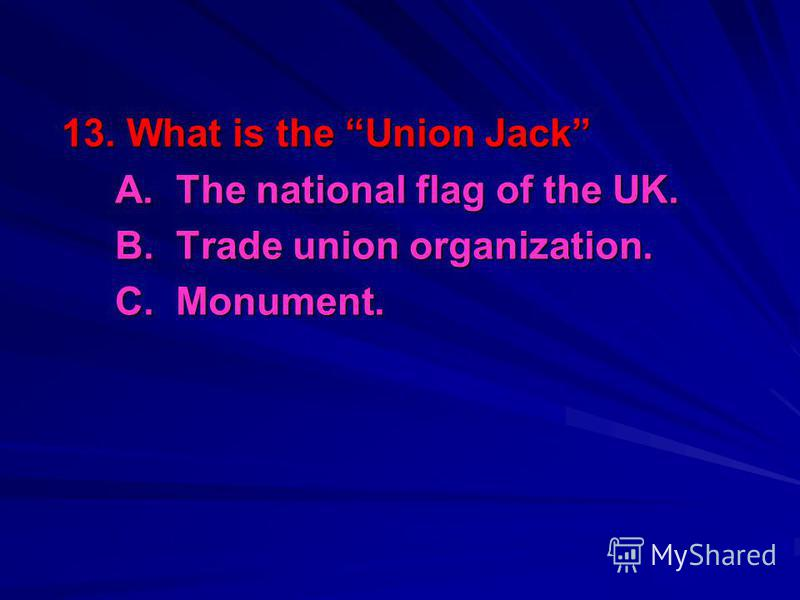 13. What is the Union Jack A. The national flag of the UK. B. Trade union organization. C. Monument.