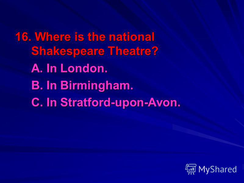 16. Where is the national Shakespeare Theatre? A. In London. B. In Birmingham. C. In Stratford-upon-Avon.