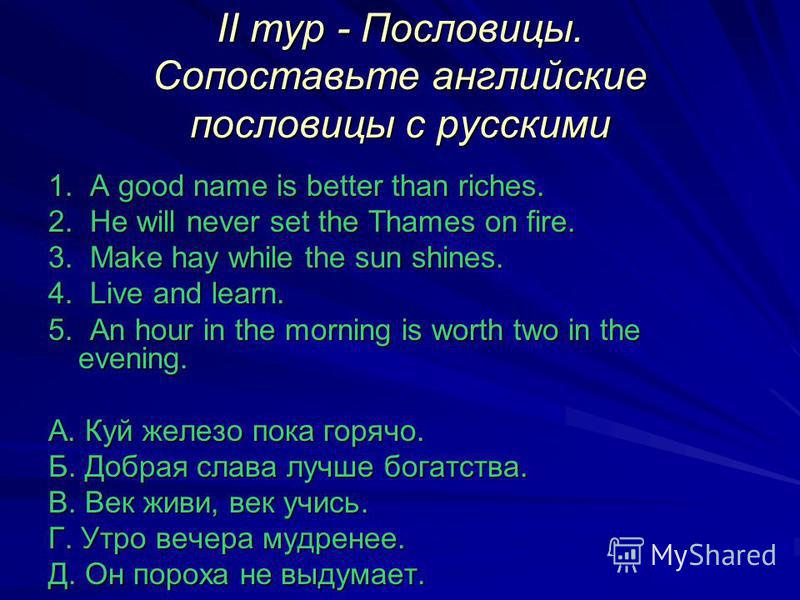 II тур - Пословицы. Сопоставьте английские пословицы с русскими 1. A good name is better than riches. 2. He will never set the Thames on fire. 3. Make hay while the sun shines. 4. Live and learn. 5. An hour in the morning is worth two in the evening.
