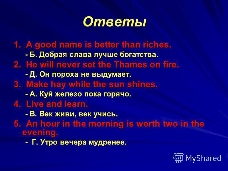 Ответы 1. A good name is better than riches. - Б. Добрая слава лучше богатства. 2. He will never set the Thames on fire. - Д. Он пороха не выдумает. 3. Make hay while the sun shines. - A. Куй железо пока горячо. 4. Live and learn. - B. Век живи, век