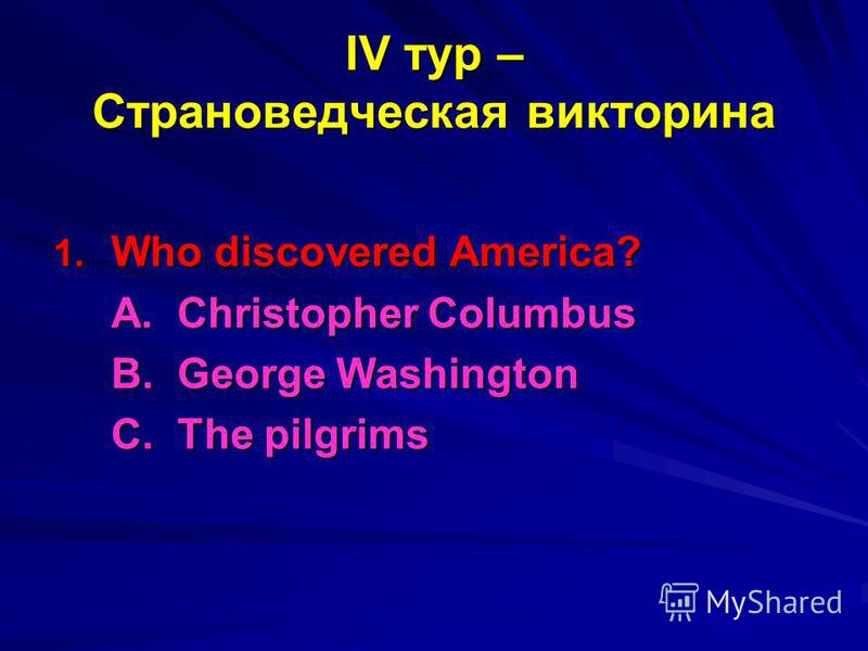 IV тур – Страноведческая викторина 1. Who discovered America? A. Christopher Columbus B. George Washington С. The pilgrims