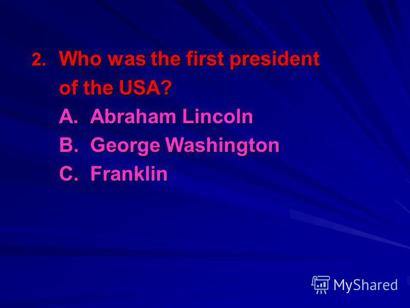 2. Who was the first president of the USA? A. Abraham Lincoln B. George Washington C. Franklin