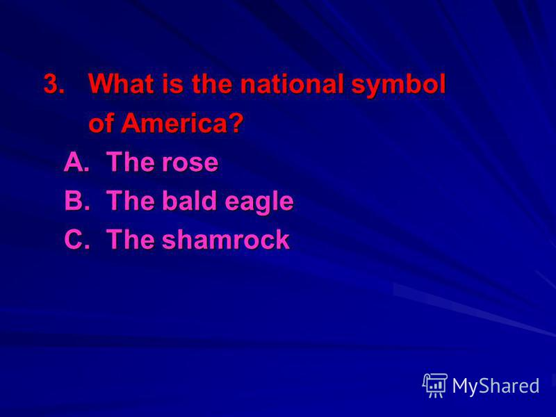 3. What is the national symbol of America? of America? A. The rose B. The bald eagle C. The shamrock