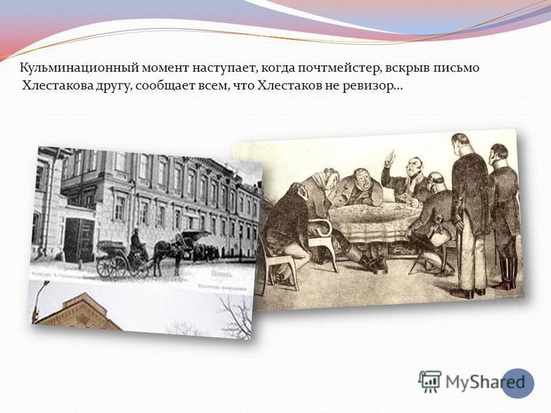 Кульминационный момент наступает, когда почтмейстер, вскрыв письмо Хлестакова другу, сообщает всем, что Хлестаков не ревизор…