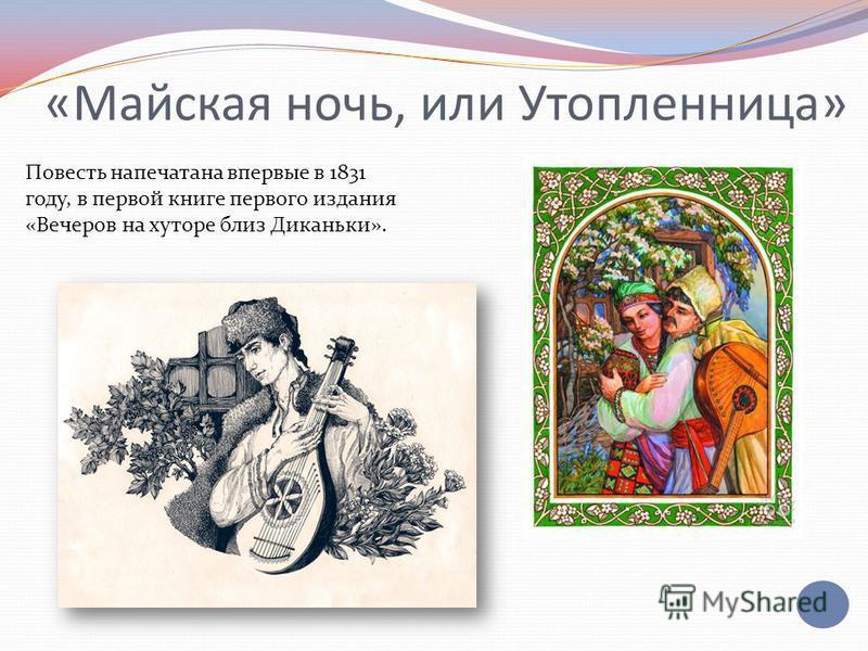 «Майская ночь, или Утопленница» Повесть напечатана впервые в 1831 году, в первой книге первого издания «Вечеров на хуторе близ Диканьки».