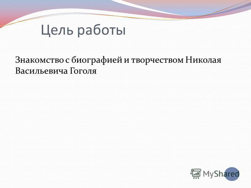 Цель работы Знакомство с биографией и творчеством Николая Васильевича Гоголя