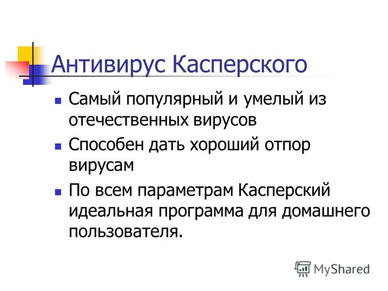 Антивирус Касперского Самый популярный и умелый из отечественных вирусов Способен дать хороший отпор вирусам По всем параметрам Касперский идеальная программа для домашнего пользователя.