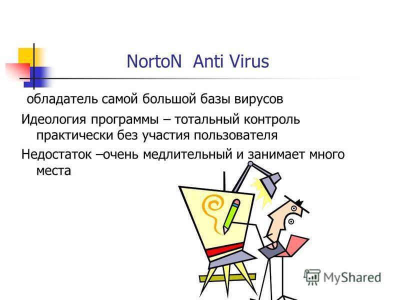 NortoN Anti Virus обладатель самой большой базы вирусов Идеология программы – тотальный контроль практически без участия пользователя Недостаток –очень медлительный и занимает много места