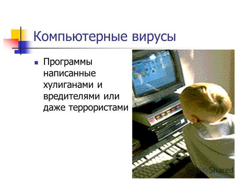 Компьютерные вирусы Программы написанные хулиганами и вредителями или даже террористами