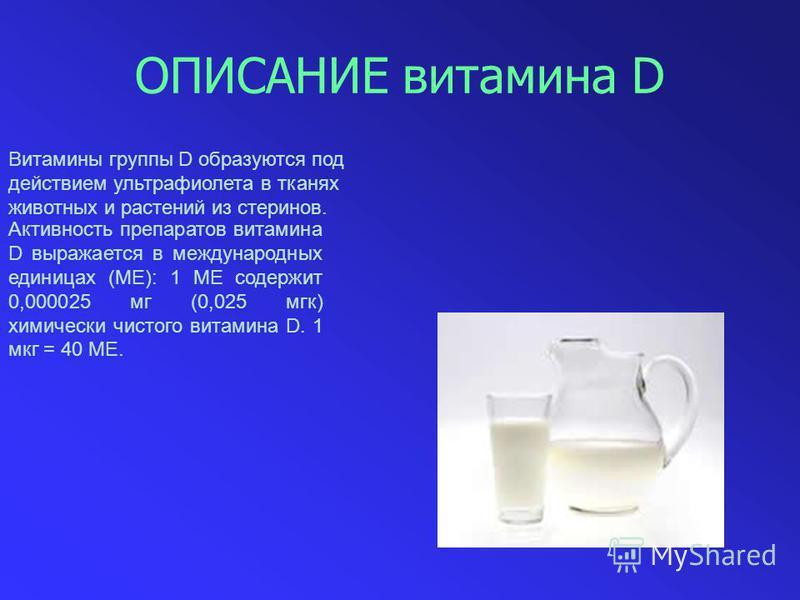ОПИСАНИЕ витамина D Витамины группы D образуются под действием ультрафиолета в тканях животных и растений из стеринов. Активность препаратов витамина D выражается в международных единицах (ME): 1 ME содержит 0,000025 мг (0,025 мгк) химически чистого