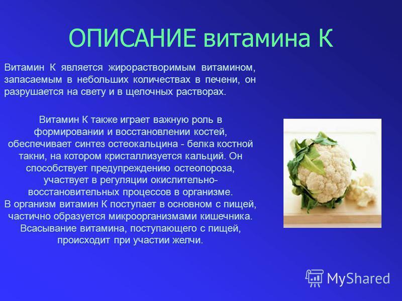 ОПИСАНИЕ витамина К Витамин К является жирорастворимым витамином, запасаемым в небольших количествах в печени, он разрушается на свету и в щелочных растворах. Витамин К также играет важную роль в формировании и восстановлении костей, обеспечивает син