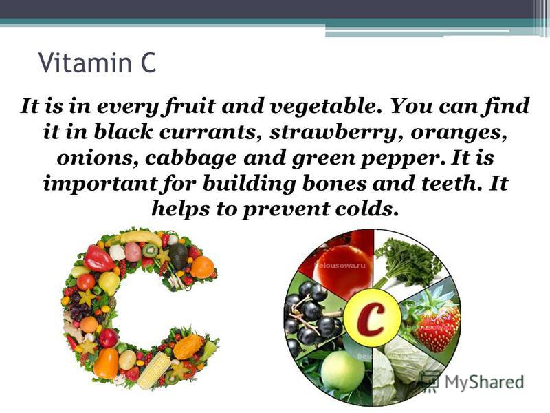 Vitamin C It is in every fruit and vegetable. You can find it in black currants, strawberry, oranges, onions, cabbage and green pepper. It is important for building bones and teeth. It helps to prevent colds.