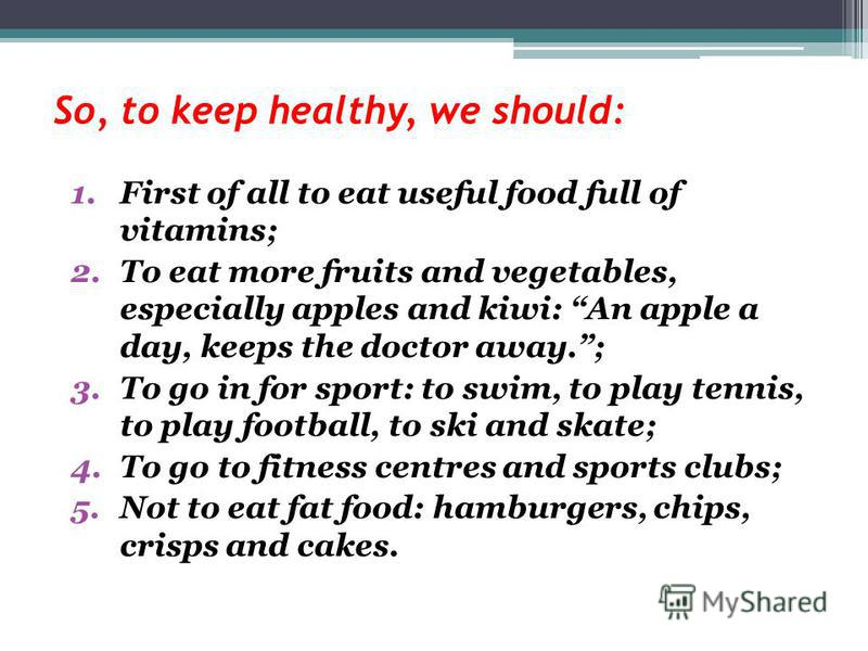 So, to keep healthy, we should: 1.First of all to eat useful food full of vitamins; 2.To eat more fruits and vegetables, especially apples and kiwi: An apple a day, keeps the doctor away.; 3.To go in for sport: to swim, to play tennis, to play footba