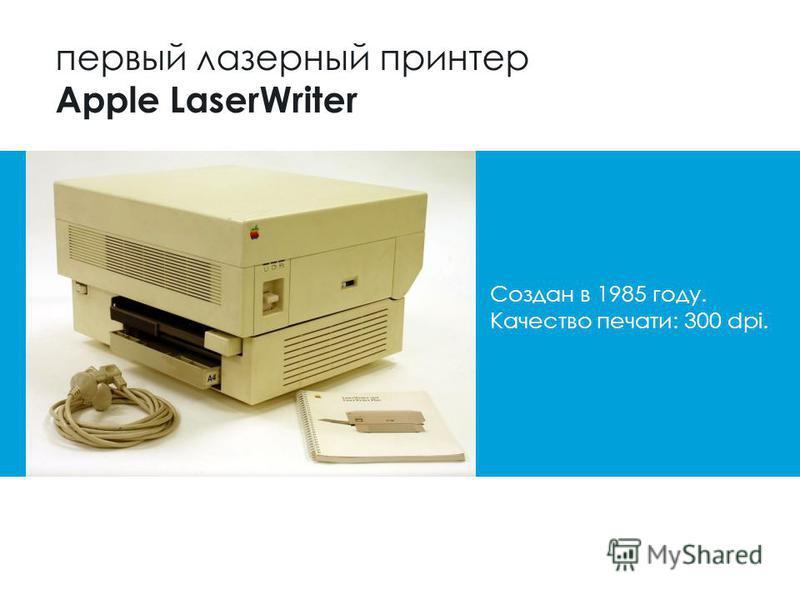 первый лазерный принтер Apple LaserWriter Создан в 1985 году. Качество печати: 300 dpi.