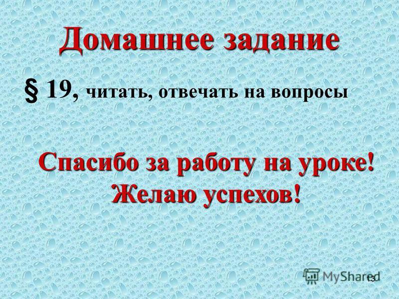 13 Домашнее задание § 19, читать, отвечать на вопросы Спасибо за работу на уроке! Желаю успехов!