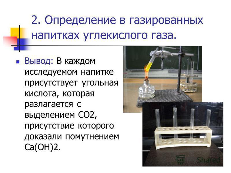 2. Определение в газированных напитках углекислого газа. Вывод: В каждом исследуемом напитке присутствует угольная кислота, которая разлагается с выделением СО2, присутствие которого доказали помутнением Са(ОН)2.