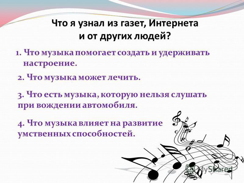 Что я узнал из газет, Интернета и от других людей? 1. Что музыка помогает создать и удерживать настроение. 2. Что музыка может лечить. 3. Что есть музыка, которую нельзя слушать при вождении автомобиля. 4. Что музыка влияет на развитие умственных спо