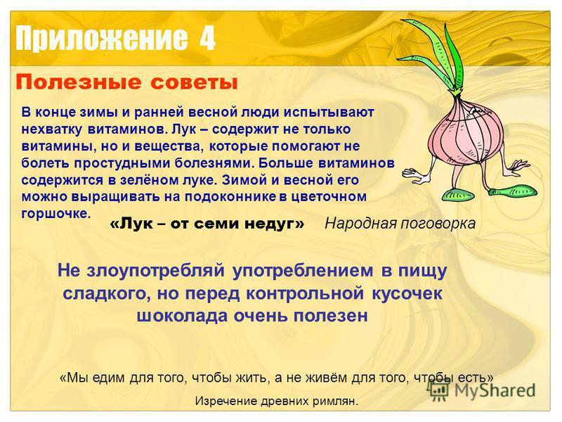 Приложение 4 Полезные советы В конце зимы и ранней весной люди испытывают нехватку витаминов. Лук – содержит не только витамины, но и вещества, которые помогают не болеть простудными болезнями. Больше витаминов содержится в зелёном луке. Зимой и весн