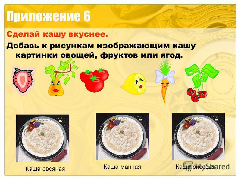 Приложение 6 Сделай кашу вкуснее. Добавь к рисункам изображающим кашу картинки овощей, фруктов или ягод. Каша овсяная Каша манная Каша рисовая