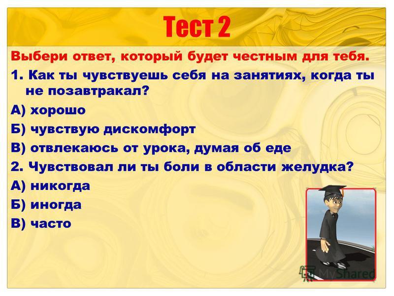 Тест 2 Выбери ответ, который будет честным для тебя. 1. Как ты чувствуешь себя на занятиях, когда ты не позавтракал? А) хорошо Б) чувствую дискомфорт В) отвлекаюсь от урока, думая об еде 2. Чувствовал ли ты боли в области желудка? А) никогда Б) иногд