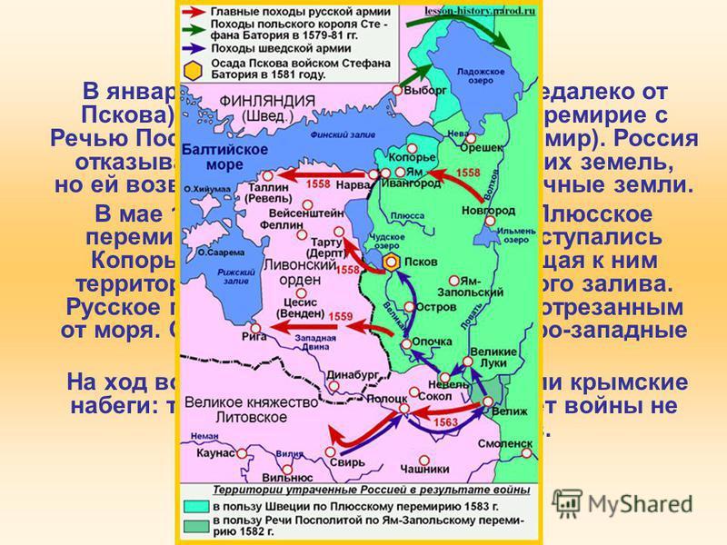 4. Ливонская война В январе 1582 г. в Яме-Запольском (недалеко от Пскова) было заключено 10-летнее перемирие с Речью Посполитой (т. н. Ям-Запольский мир). Россия отказывалась от Ливонии и белорусских земель, но ей возвращались некоторые пограничные з