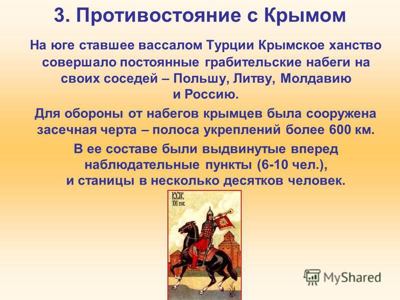 3. Противостояние с Крымом На юге ставшее вассалом Турции Крымское ханство совершало постоянные грабительские набеги на своих соседей – Польшу, Литву, Молдавию и Россию. Для обороны от набегов крымцев была сооружена засечная черта – полоса укреплений