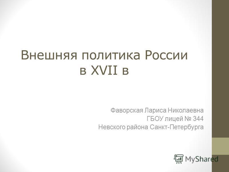 Внешняя политика России в XVII в Фаворская Лариса Николаевна ГБОУ лицей 344 Невского района Санкт-Петербурга