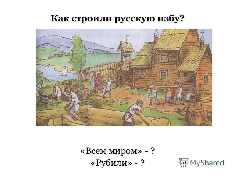 Как строили русскую избу? «Всем миром» - ? «Рубили» - ?