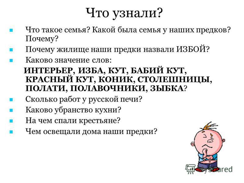 Что узнали? Что такое семья? Какой была семья у наших предков? Почему? Почему жилище наши предки назвали ИЗБОЙ? Каково значение слов: ИНТЕРЬЕР, ИЗБА, КУТ, БАБИЙ КУТ, КРАСНЫЙ КУТ, КОНИК, СТОЛЕШНИЦЫ, ПОЛАТИ, ПОЛАВОЧНИКИ, ЗЫБКА? Сколько работ у русской