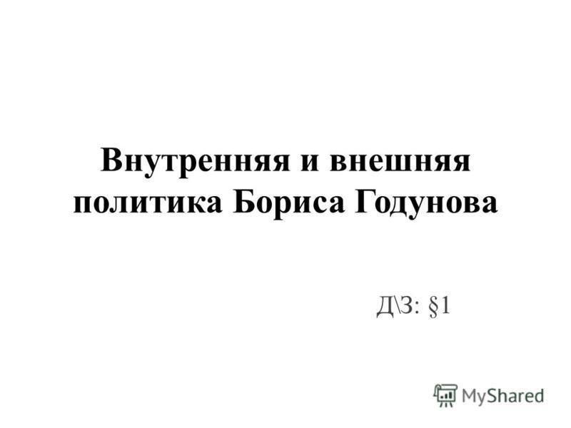 Внутренняя и внешняя политика Бориса Годунова Д\З: §1