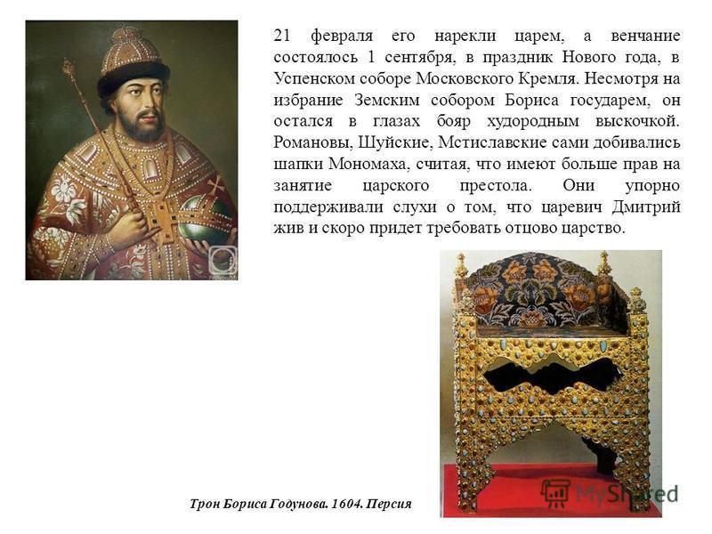 Трон Бориса Годунова. 1604. Персия 21 февраля его нарекли царем, а венчание состоялось 1 сентября, в праздник Нового года, в Успенском соборе Московского Кремля. Несмотря на избрание Земским собором Бориса государем, он остался в глазах бояр худородн