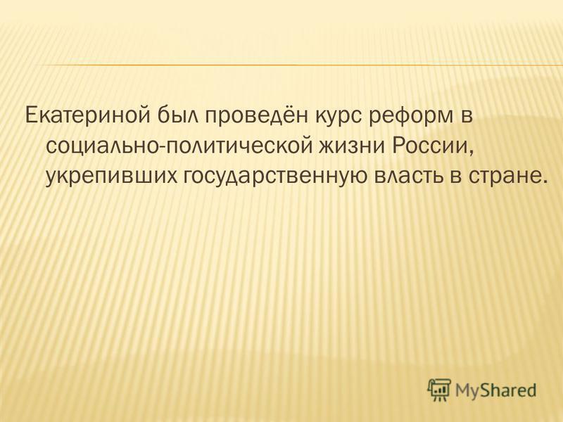 Екатериной был проведён курс реформ в социально-политической жизни России, укрепивших государственную власть в стране.