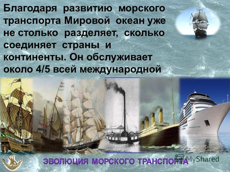 . Благодаря развитию морского транспорта Мировой океан уже не столько разделяет, сколько соединяет страны и континенты. Он обслуживает около 4/5 всей международной торговли.