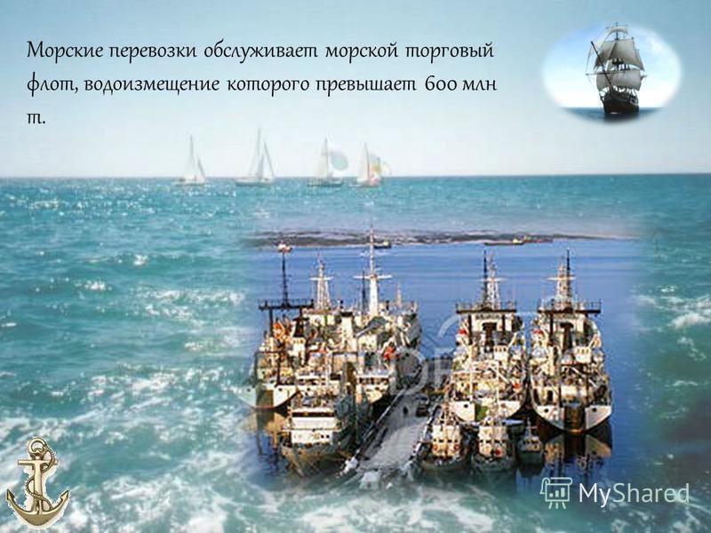 Морские перевозки обслуживает морской торговый флот, водоизмещение которого превышает 600 млн т.