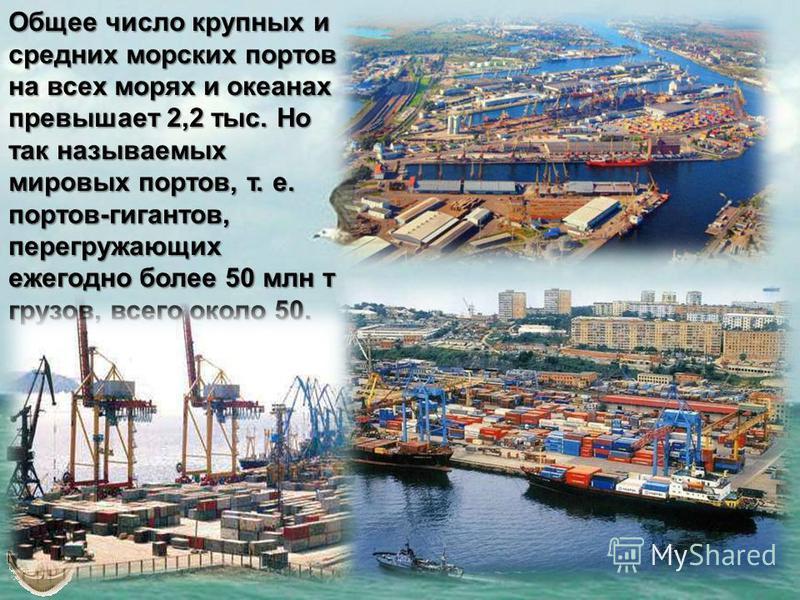 Общее число крупных и средних морских портов на всех морях и океанах превышает 2,2 тыс. Но так называемых мировых портов, т. е. портов-гигантов, перегружающих ежегодно более 50 млн т грузов, всего около 50.