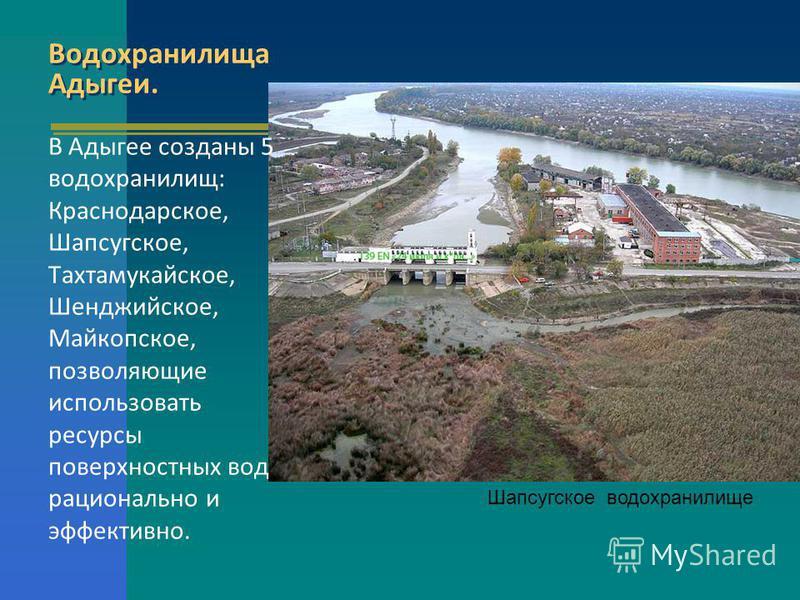 Водохранилища Адыгеи. В Адыгее созданы 5 водохранилищ: Краснодарское, Шапсугское, Тахтамукайское, Шенджийское, Майкопское, позволяющие использовать ресурсы поверхностных вод рационально и эффективно. Шапсугское водохранилище